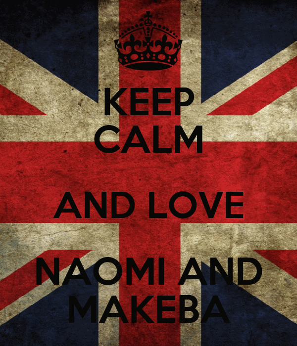 KEEP CALM AND LOVE NAOMI AND MAKEBA