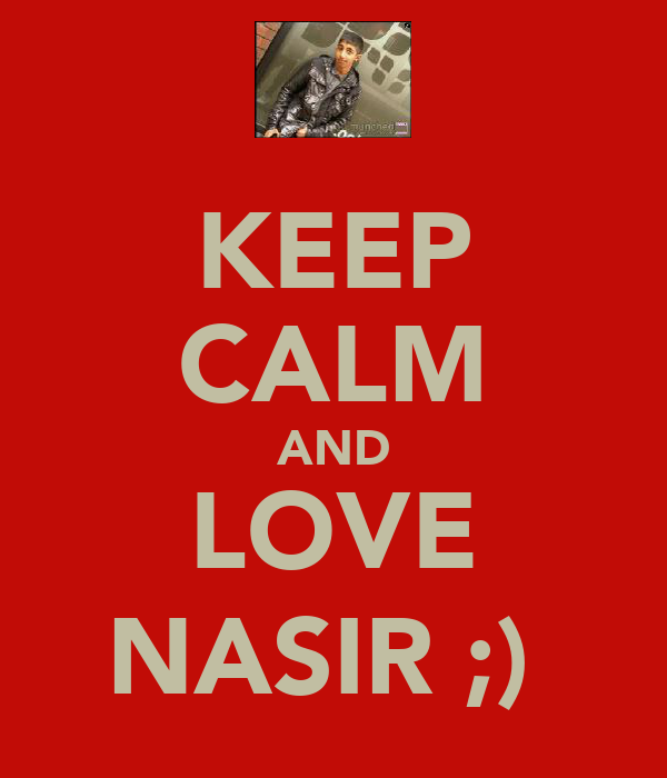 KEEP CALM AND LOVE NASIR ;)