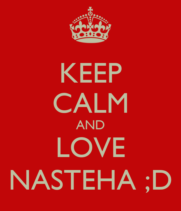 KEEP CALM AND LOVE NASTEHA ;D