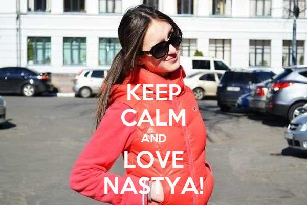 KEEP CALM AND LOVE NASTYA!