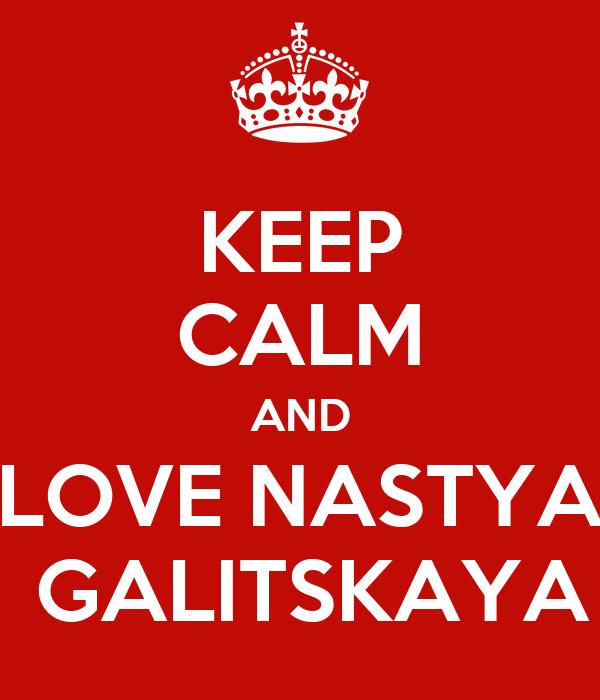 KEEP CALM AND LOVE NASTYA  GALITSKAYA