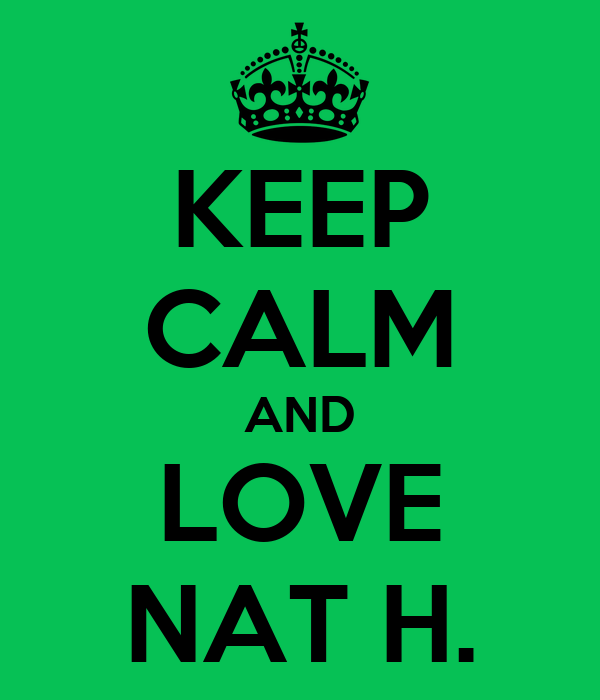 KEEP CALM AND LOVE NAT H.