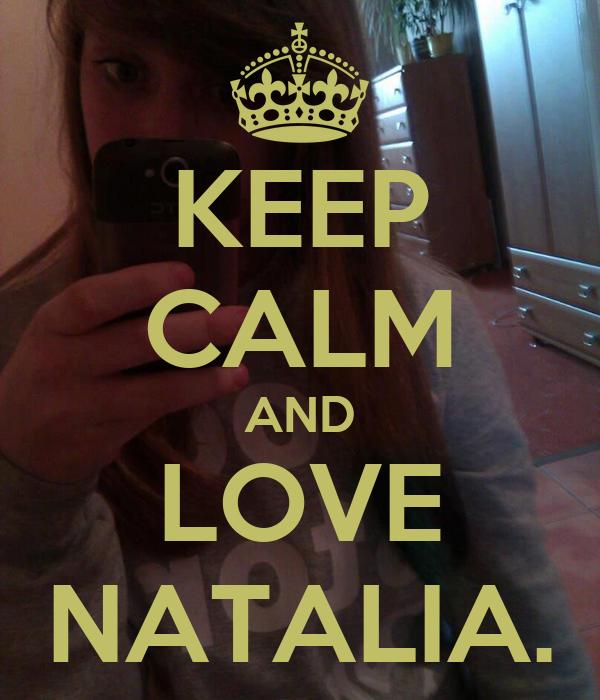 KEEP CALM AND LOVE NATALIA.
