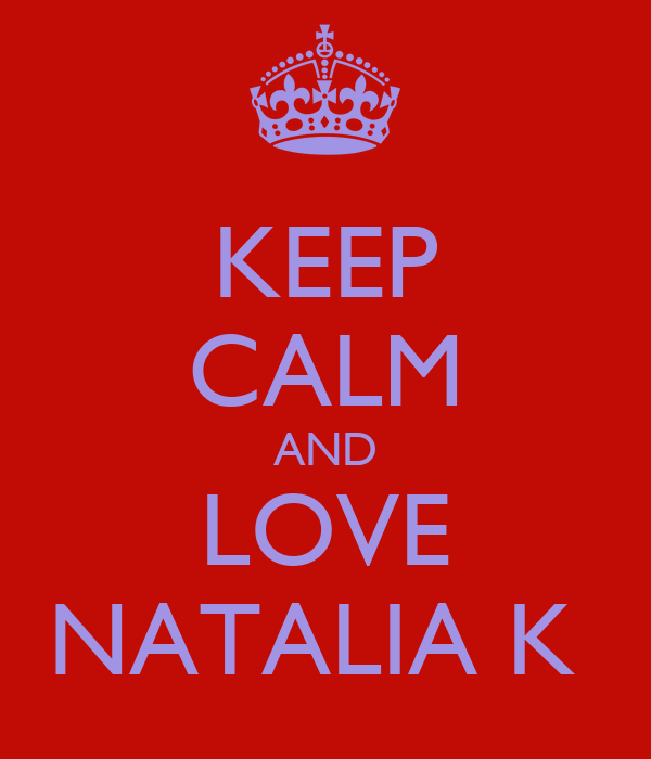 KEEP CALM AND LOVE NATALIA K