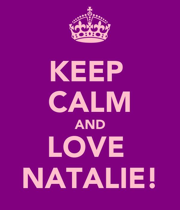 KEEP  CALM AND LOVE  NATALIE!