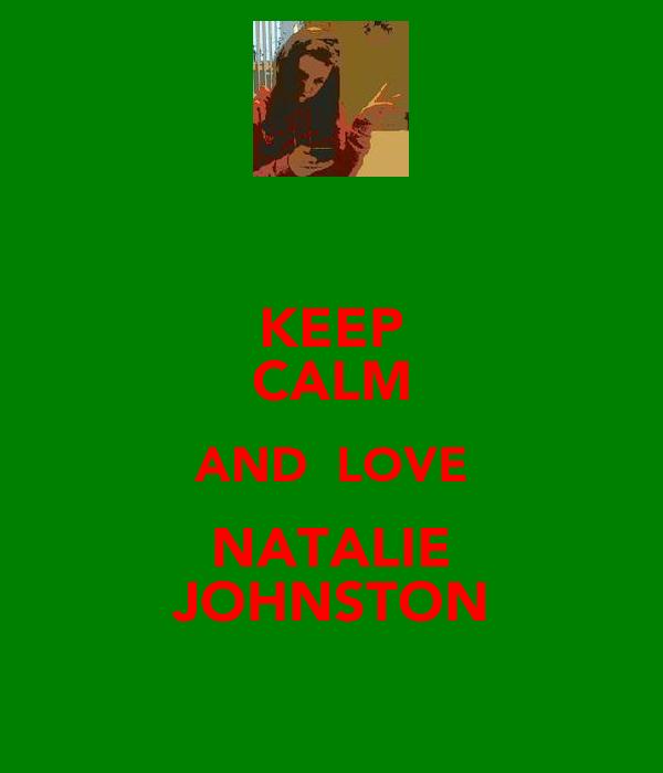 KEEP CALM AND  LOVE NATALIE JOHNSTON