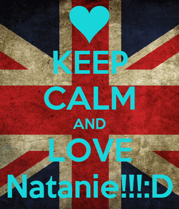 KEEP CALM AND LOVE Natanie!!!:D