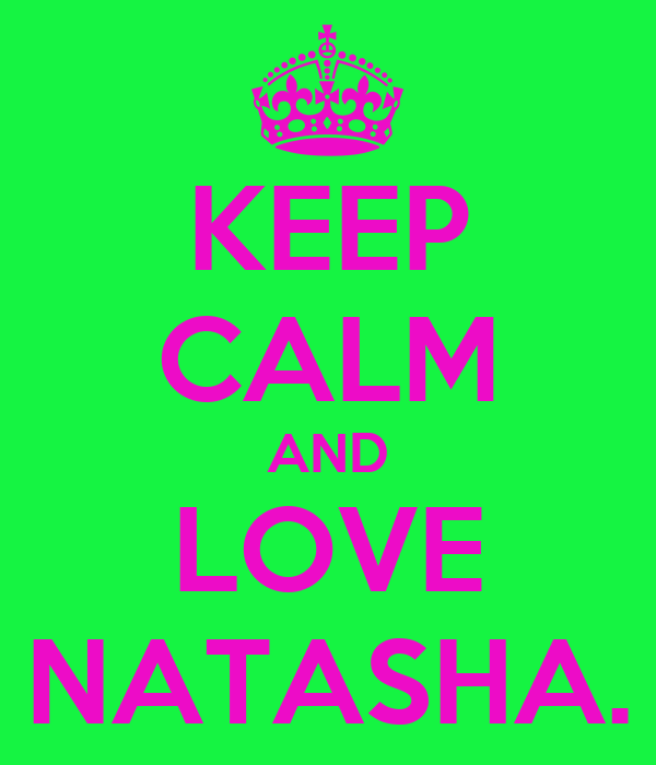 KEEP CALM AND LOVE NATASHA.