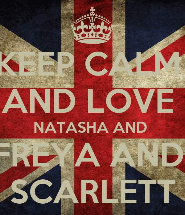 KEEP CALM  AND LOVE  NATASHA AND  FREYA AND  SCARLETT