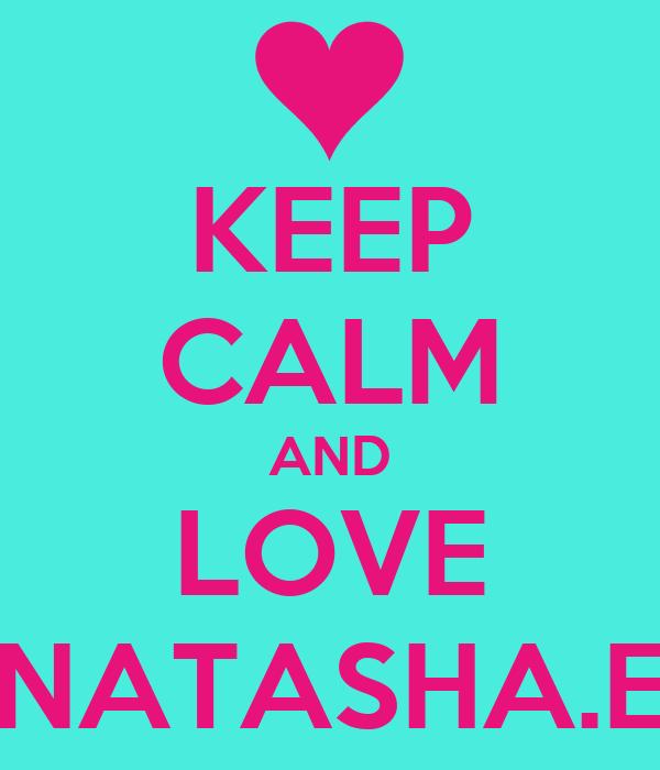 KEEP CALM AND LOVE NATASHA.E