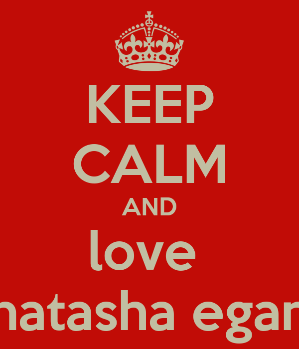 KEEP CALM AND love  natasha egan