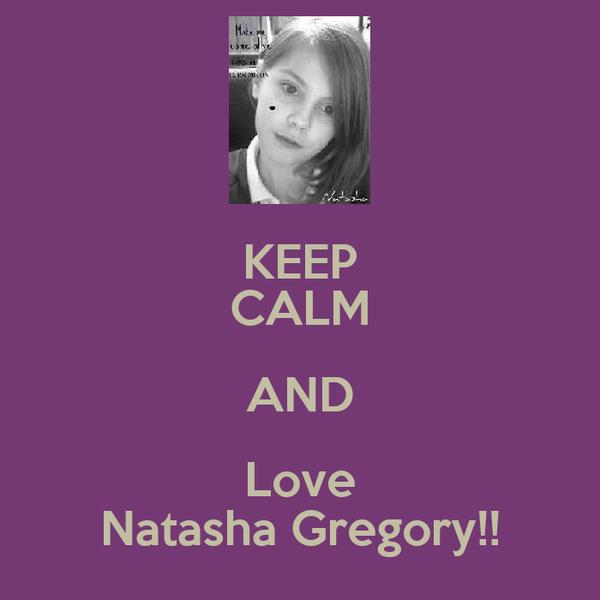 KEEP CALM AND Love Natasha Gregory!!
