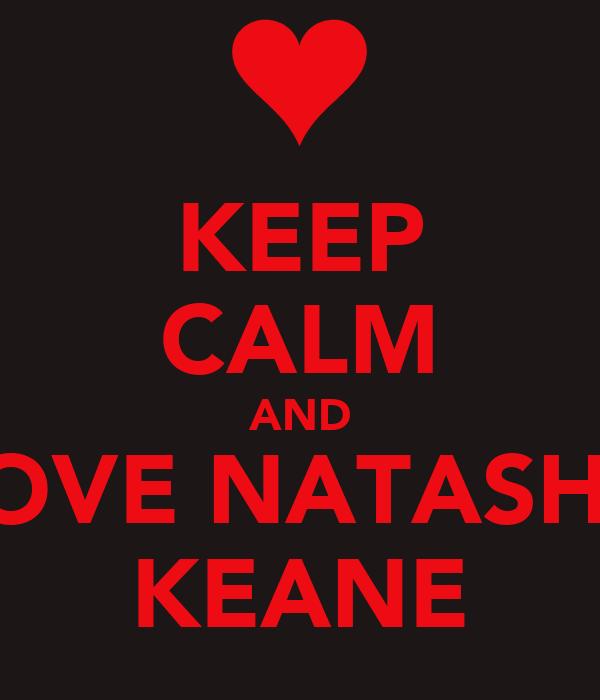 KEEP CALM AND LOVE NATASHA KEANE