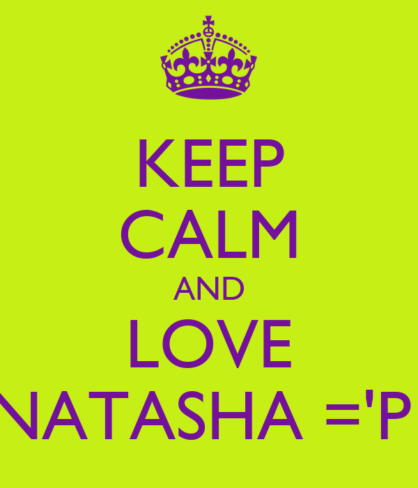 KEEP CALM AND LOVE NATASHA ='P