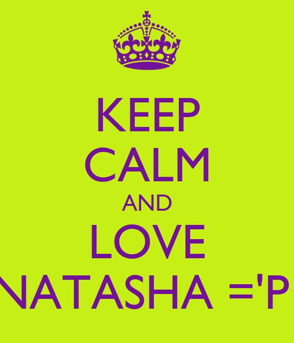 KEEP CALM AND LOVE NATASHA ='P