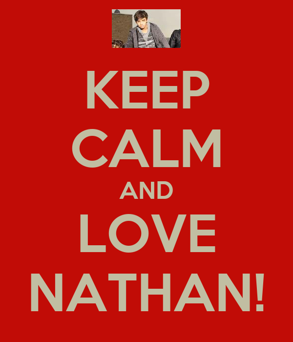 KEEP CALM AND LOVE NATHAN!