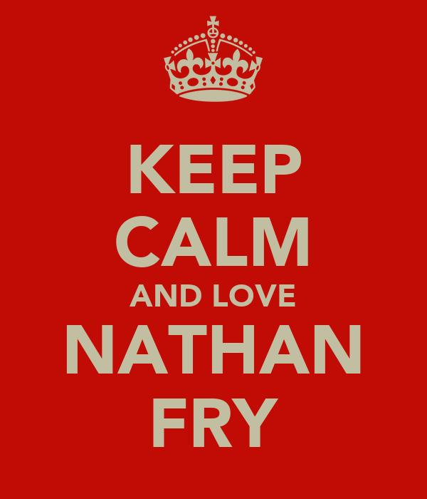 KEEP CALM AND LOVE NATHAN FRY
