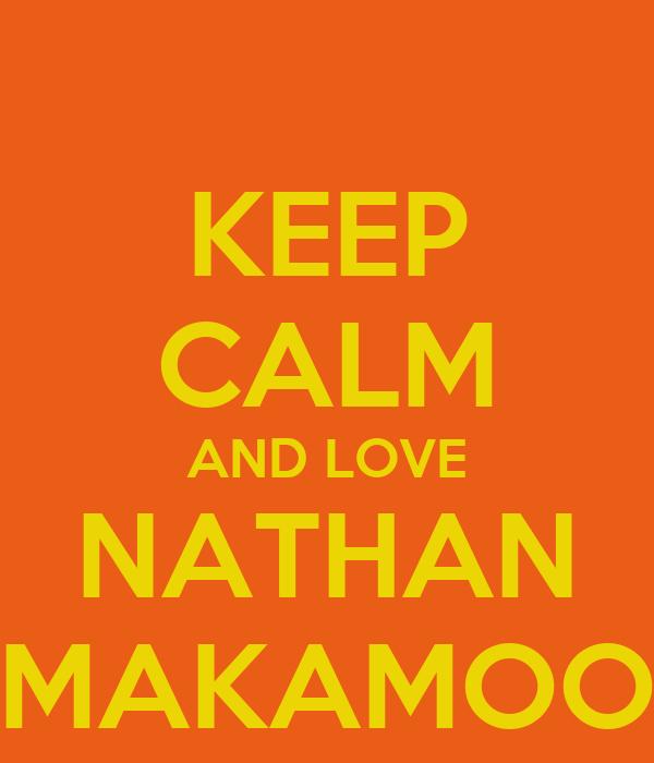 KEEP CALM AND LOVE NATHAN MAKAMOO