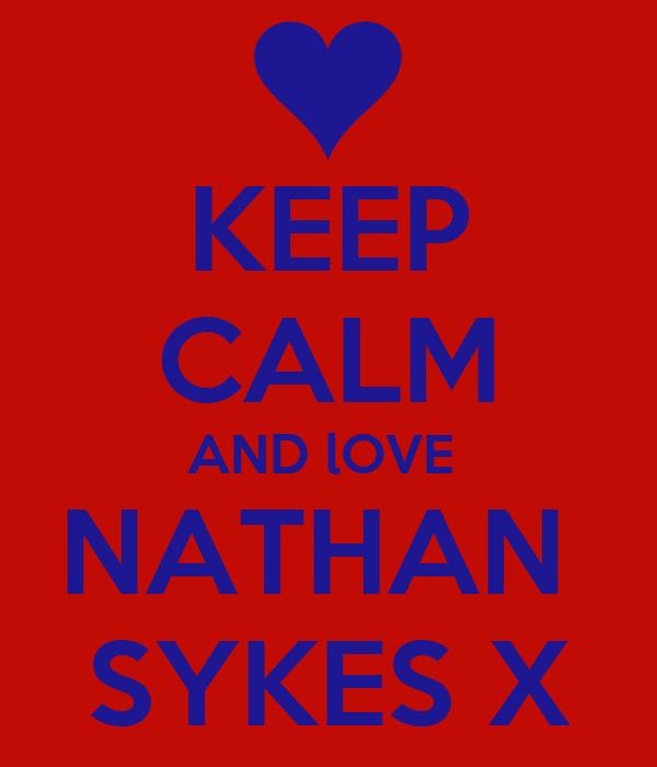 KEEP CALM AND lOVE  NATHAN  SYKES X