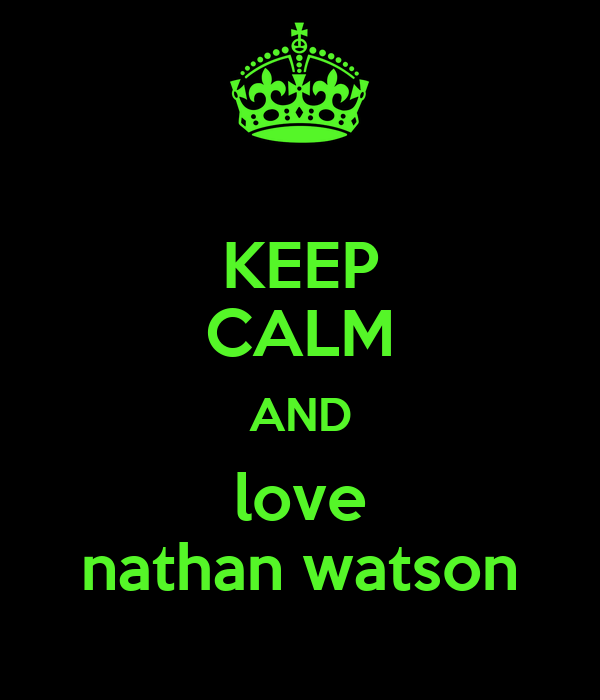 KEEP CALM AND love nathan watson