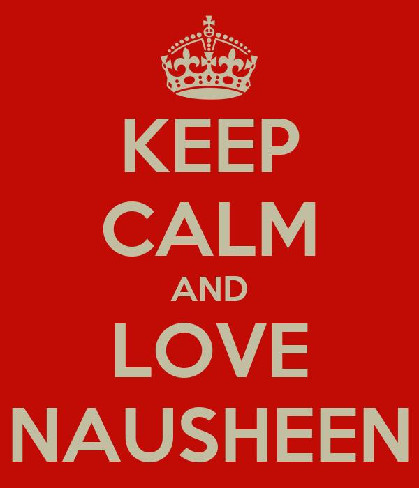 KEEP CALM AND LOVE NAUSHEEN
