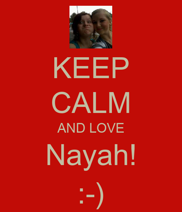 KEEP CALM AND LOVE Nayah! :-)