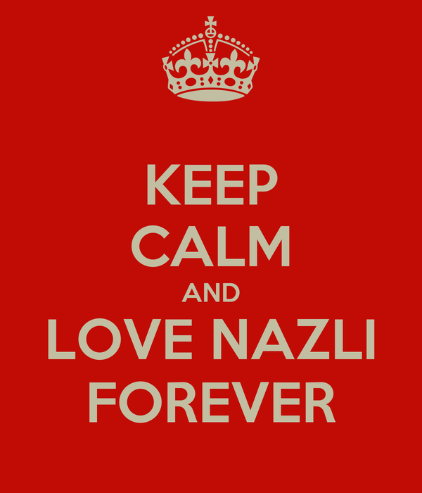 KEEP CALM AND LOVE NAZLI FOREVER