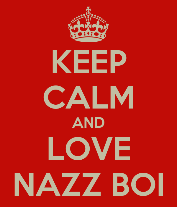 KEEP CALM AND LOVE NAZZ BOI