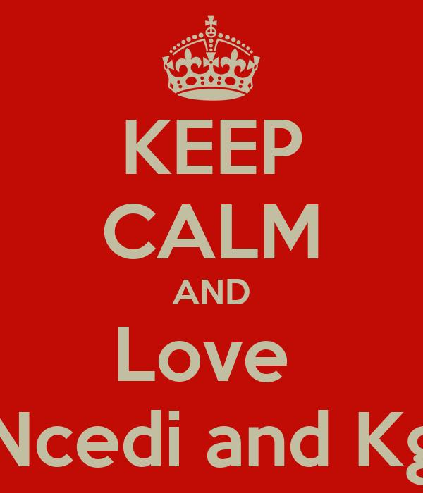 KEEP CALM AND Love  Ncedi and Kg