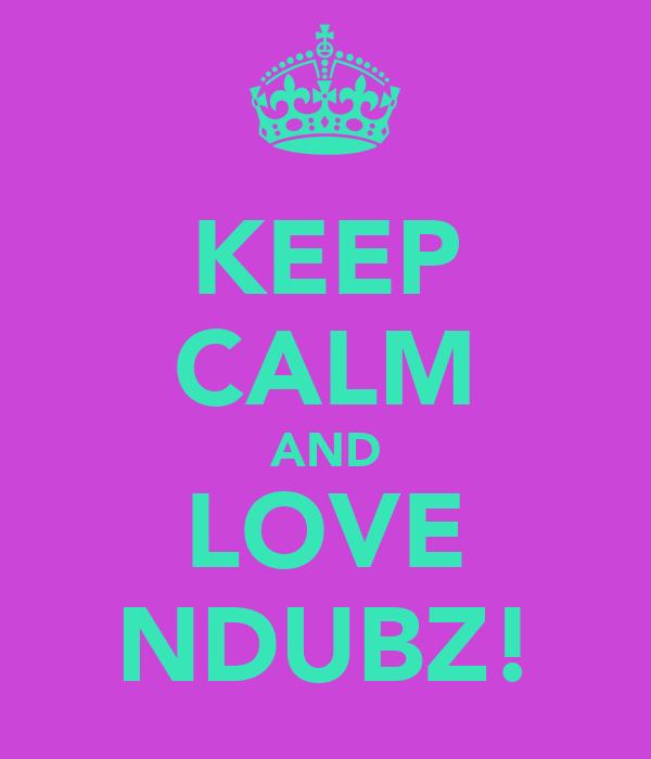 KEEP CALM AND LOVE NDUBZ!
