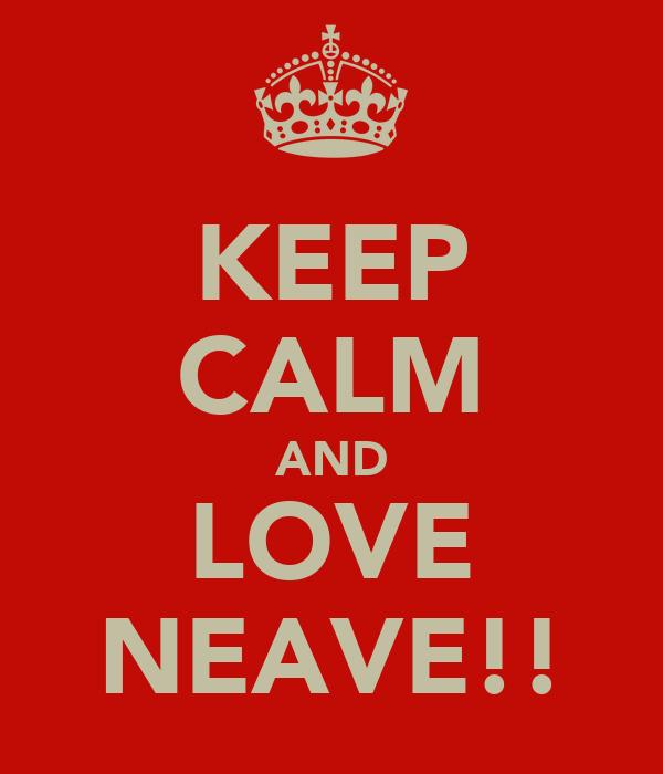 KEEP CALM AND LOVE NEAVE!!