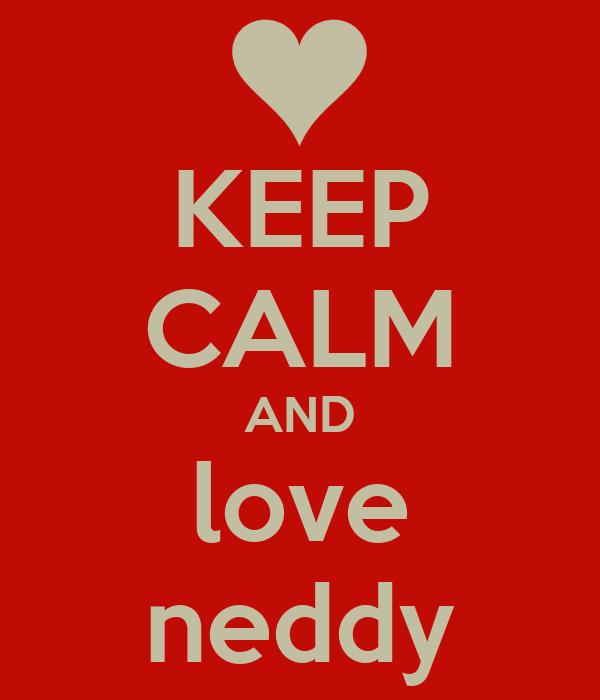 KEEP CALM AND love neddy