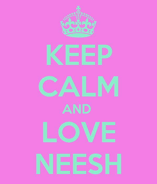 KEEP CALM AND  LOVE NEESH