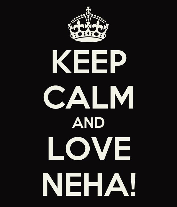 KEEP CALM AND LOVE NEHA!