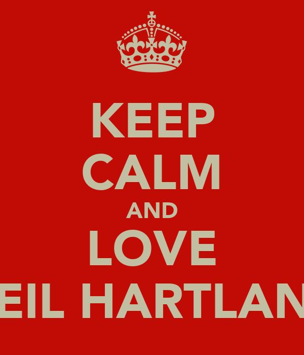 KEEP CALM AND LOVE NEIL HARTLAND