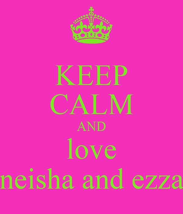 KEEP CALM AND love neisha and ezza