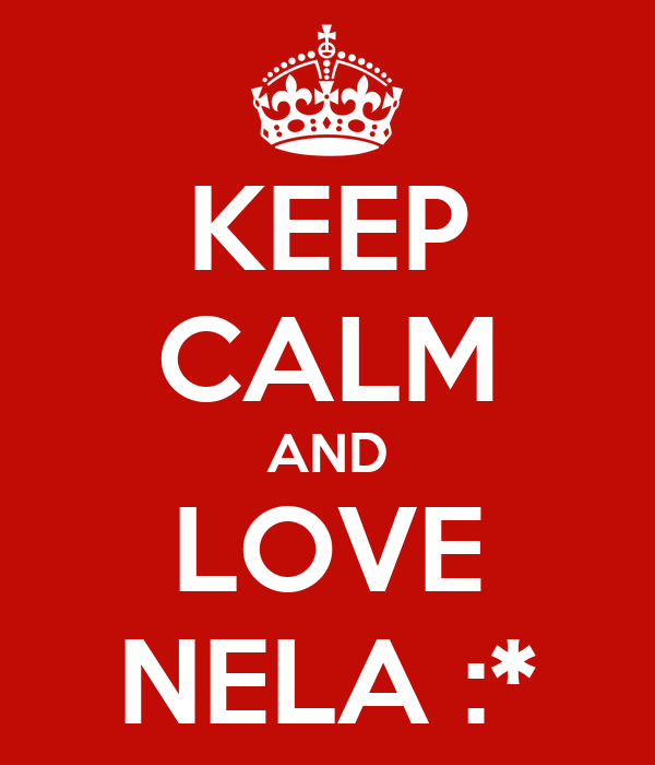 KEEP CALM AND LOVE NELA :*