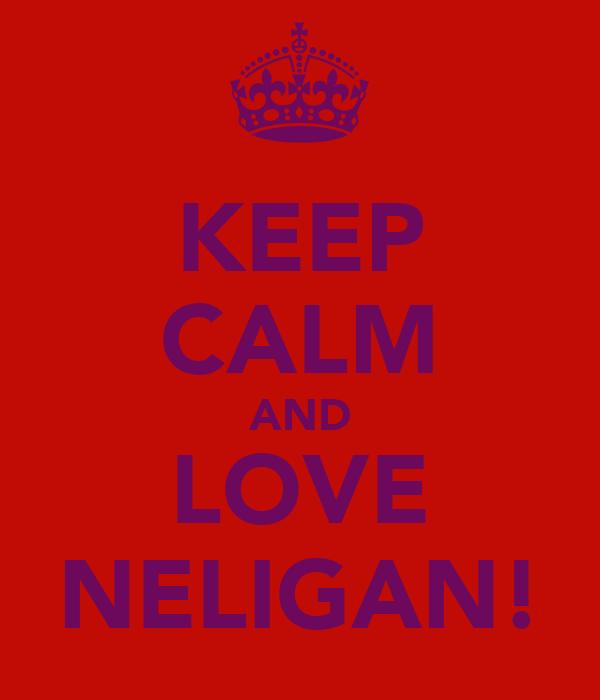KEEP CALM AND LOVE NELIGAN!