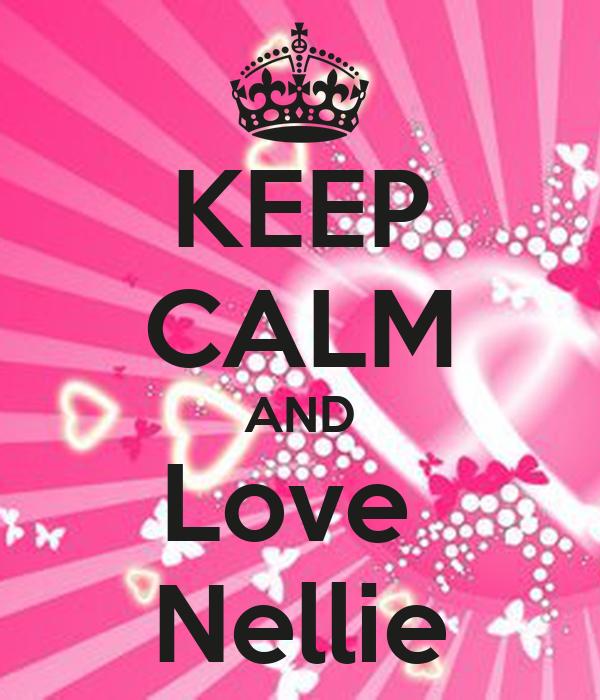 KEEP CALM AND Love  Nellie