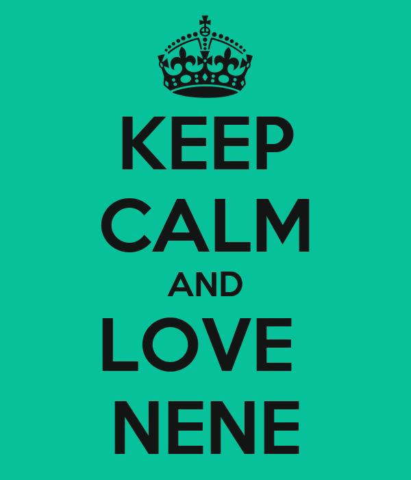 KEEP CALM AND LOVE  NENE