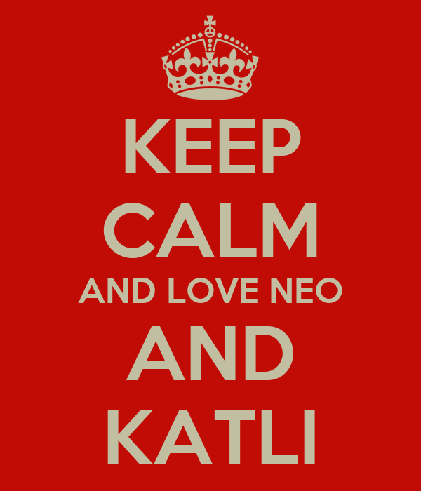 KEEP CALM AND LOVE NEO AND KATLI
