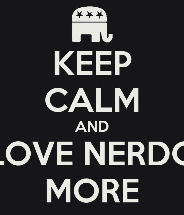 KEEP CALM AND LOVE NERDO MORE
