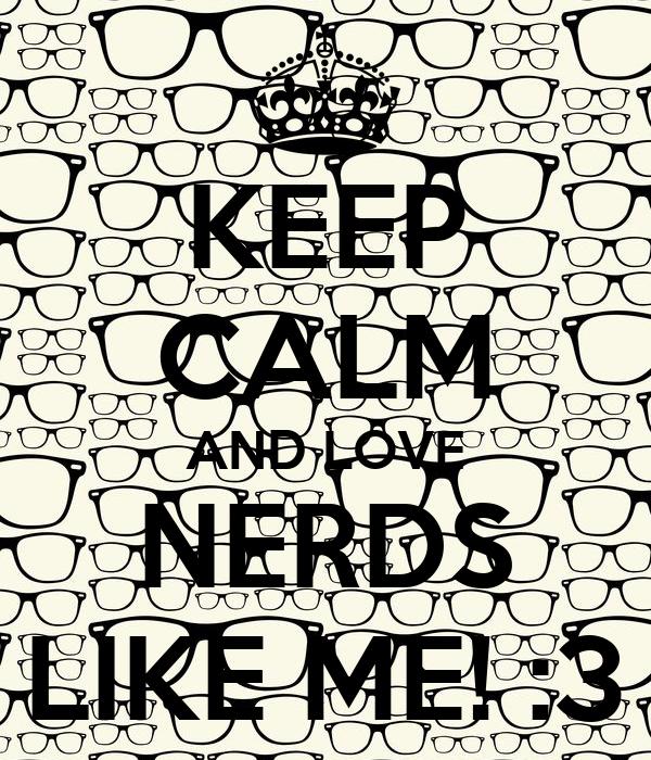 KEEP CALM AND LOVE NERDS LIKE ME! :3