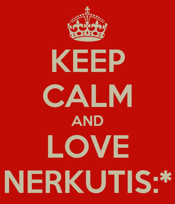 KEEP CALM AND LOVE NERKUTIS:*