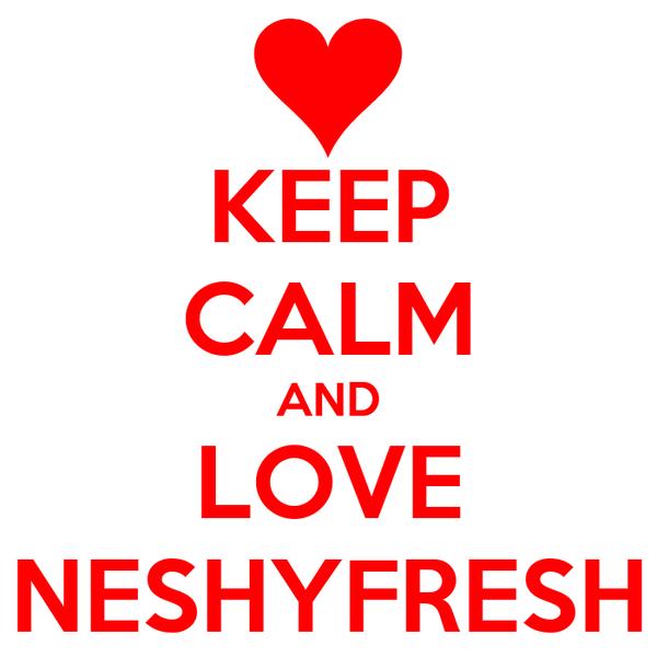 KEEP CALM AND LOVE NESHYFRESH