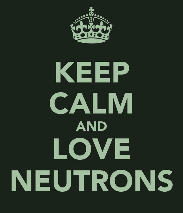 KEEP CALM AND LOVE NEUTRONS
