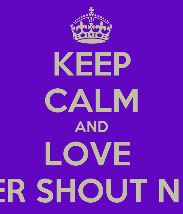 KEEP CALM AND LOVE  NEVER SHOUT NEVER
