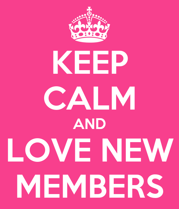 KEEP CALM AND LOVE NEW MEMBERS