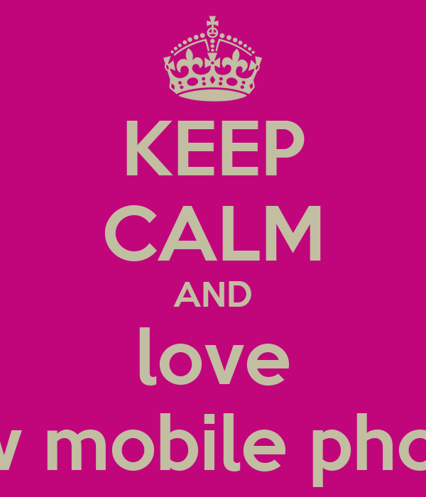 KEEP CALM AND love new mobile phone