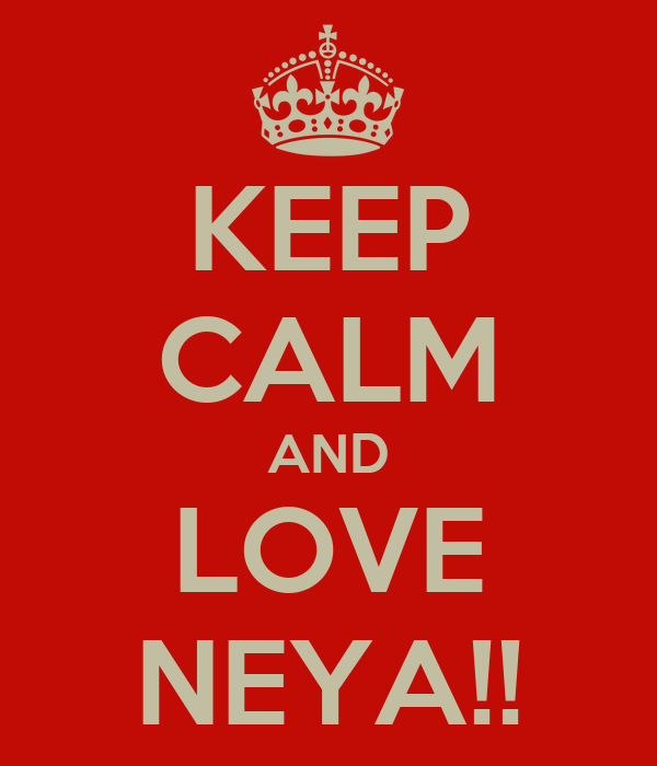 KEEP CALM AND LOVE NEYA!!